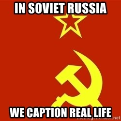 In Soviet Russia - in soviet russia we caption real life