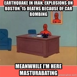 Masturbating Spider-Man - earthquake in iran, explosions on boston. 15 deaths because of car bombing  meanwhile i'm here masturabating