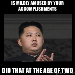 Kim Jong-hungry - is mildly amused by your accomplishments did that at the age of two