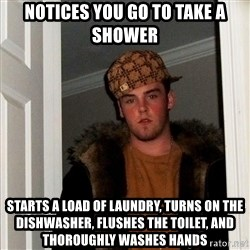 Scumbag Steve - notices you go to take a shower Starts a load of laundry, turns on the dishwasher, flushes the toilet, and thoroughly washes hands