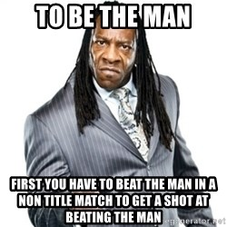 Booker T GM - To be the man First you have to beat the man in a non title match to get a shot at beating the man