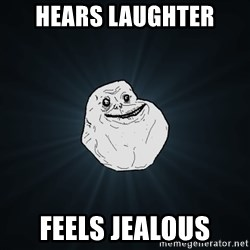Forever Alone - hears laughter feels jealous