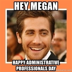 Jake Gyllenhaal - Hey Megan  happy administrative professionals day