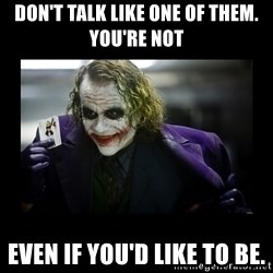 Kill Batman Joker - Don't talk like one of them. You're not EVEN IF YOU'D LIKE TO BE.