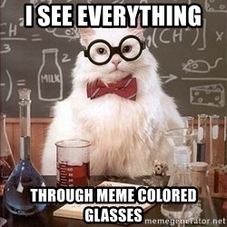 Science Cat - I see everything  THROUGH meme colored glasses