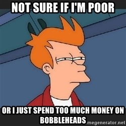 Futurama  - Not sure if I'm poor or I just spend too much money on bobbleheads