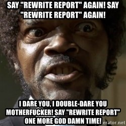 "SAY IT AGAIN I DARE YOU! - SAY ""Rewrite report"" AGAIN! SAY ""Rewrite report"" AGAIN! I DARE YOU, I DOUBLE-DARE YOU MOTHERFUCKER! SAY ""Rewrite report"" ONE MORE GOD DAMN TIME!"