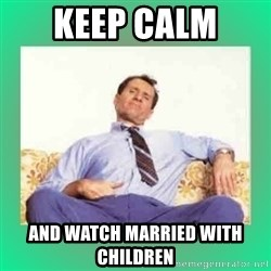 Al Bundy meme  - keep calm  and watch married with children
