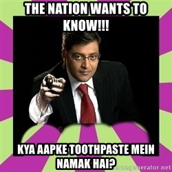 Arnab Goswami - the nation wants to know!!! kya aapke toothpaste mein namak hai?