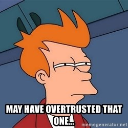 Futurama Fry -  may have overtrusted that one...