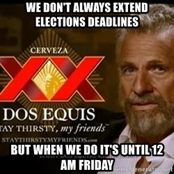 Dos Equis Man - We don't always extend elections deadlines but when we do it's until 12 am friday
