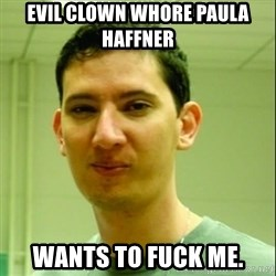 Scumbag Edu Testosterona - evil clown whore paula haffner  WANTS TO FUCK ME.