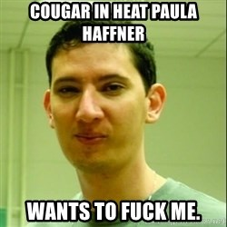 Scumbag Edu Testosterona - COUGAR IN HEAT PAULA HAFFNER WANTS TO FUCK ME.