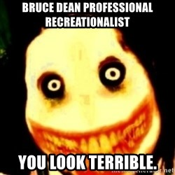Tipical dream - bruce dean professional recreationalist YOU LOOK TERRIBLE.