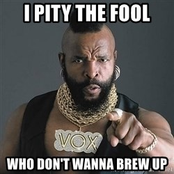 Mr T - I pity the fool who don't wanna brew up
