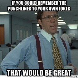 That would be great - If you could remember the punchlines to your own jokes that would be great