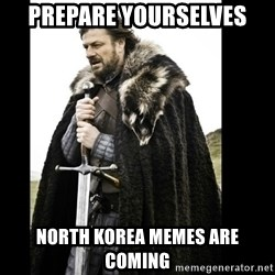 Prepare Yourself Meme - prepare yourselves north korea memes are coming