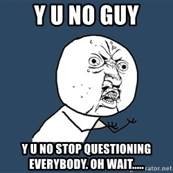 Y U No - y u no guy y u no stop questioning everybody. oh wait.....