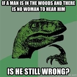 Philosoraptor - If a man is in the woods and there is no woman to hear him Is he still wrong?