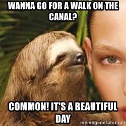 The Rape Sloth - WANNA GO FOR A WALK ON THE CANAL? COMMON! IT'S A BEAUTIFUL DAY