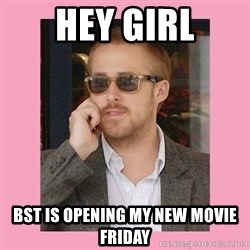 Hey Girl - HEY GIRL BST IS OPENING MY NEW MOVIE FRIDAY