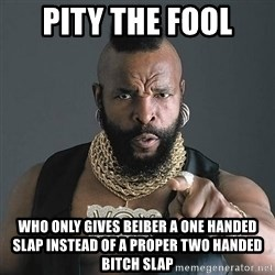 Mr T - pity the fool who only gives beiber a one handed slap instead of a proper two handed bitch slap