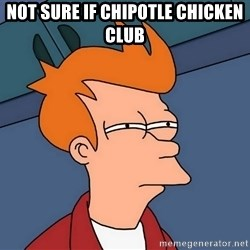 Futurama Fry - not sure if chipotle chicken club