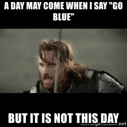 "But it is not this Day ARAGORN - a day may come when i say ""go blue"" but it is not this day"