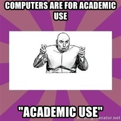 """'dr. evil' air quote - computers are for academic use """"academic use"""""""