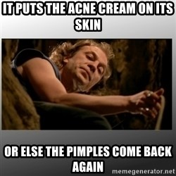 It puts the lotion on its skin. - It puts the acne cream on its skin Or else the pimples come back again