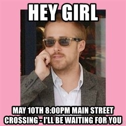 Hey Girl - hey girl may 10th 8:00pm main street crossing - I'll be waiting for you