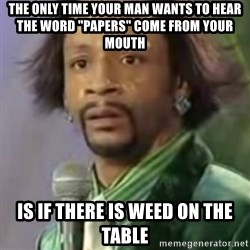 """Katt Williams - the only time your man wants to hear the word """"Papers"""" Come From your mouth is if there is weed on the Table"""