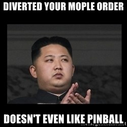 Kim Jong-hungry - Diverted your MOPle order doesn't even like pinball