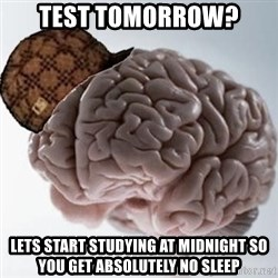 Scumbag Brain - test tomorrow? lets start studying at midnight so you get ABSOLUTELY no sleep