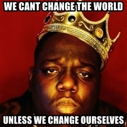 Biggie Smalls - We cant change the world Unless we change ourselves