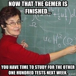 drunk Teacher - Now that the Gemer is finished... You have time to study for the other one hundred tests next week.