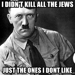 Hitler - i didn't kill all the jews just the ones i dont like