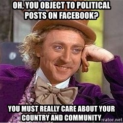 Willy Wonka - oh, you object to political posts on facebook? you must really care about your country and community