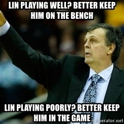 Kevin McFail Meme - lin playing well? better keep him on the bench lin playing poorly? better keep him in the game