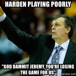 "Kevin McFail Meme - Harden playing poorly ""God dammit jeremy, you're losing the game for us"""