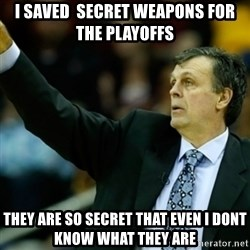 Kevin McFail Meme - I SAVED  SECRET WEAPONS FOR THE PLAYOFFS THEY ARE SO SECRET THAT EVEN I DONT KNOW WHAT THEY ARE