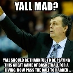 Kevin McFail Meme - Yall mad?  Yall should be thankful to be playing this great game of basketball for a living, now pass the ball to Harden