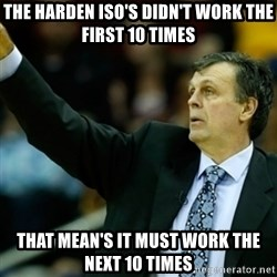 Kevin McFail Meme - the harden iso's didn't work the first 10 times that mean's it must work the next 10 times