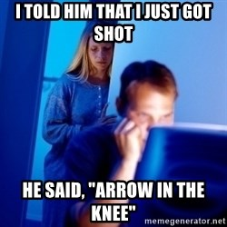 "Internet Husband - I told him that i just got shot he said, ""Arrow in the knee"""