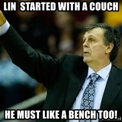 Kevin McFail Meme - LIN  STARTED WITH A COUCH HE MUST LIKE A BENCH TOO!