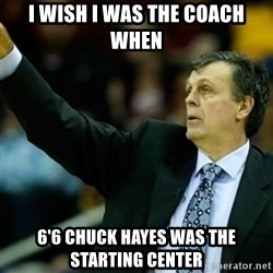 Kevin McFail Meme - i wish i was the coach when 6'6 chuck hayes was the starting center