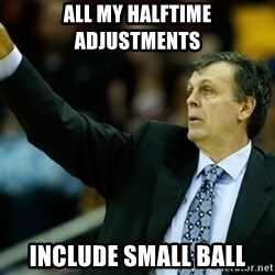Kevin McFail Meme - all my halftime adjustments include small ball