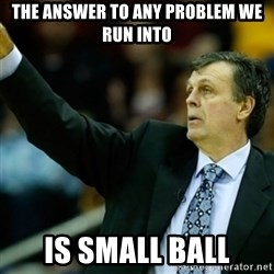 Kevin McFail Meme - the answer to any problem we run into is small ball