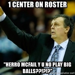 "Kevin McFail Meme - 1 center on roster ""herro mCfail y u no play big balls??!?!?"""