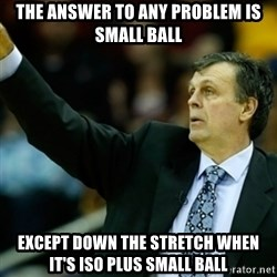 Kevin McFail Meme - the answer to any problem is small ball except down the stretch when it's iso plus small ball